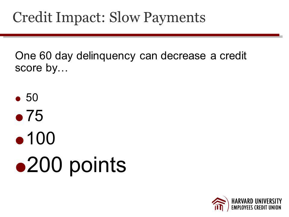 Credit Impact: Slow Payments One 60 day delinquency can decrease a credit score by… 50 75 100 200 points