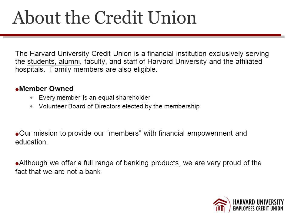 About the Credit Union The Harvard University Credit Union is a financial institution exclusively serving the students, alumni, faculty, and staff of Harvard University and the affiliated hospitals.