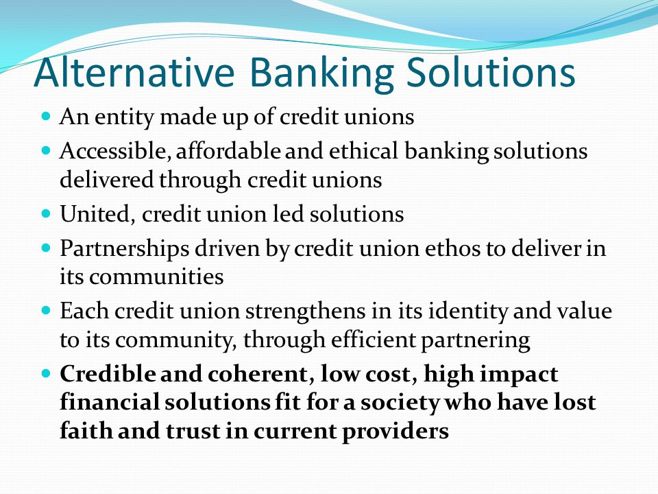 Alternative Banking Solutions An entity made up of credit unions Accessible, affordable and ethical banking solutions delivered through credit unions United, credit union led solutions Partnerships driven by credit union ethos to deliver in its communities Each credit union strengthens in its identity and value to its community, through efficient partnering Credible and coherent, low cost, high impact financial solutions fit for a society who have lost faith and trust in current providers