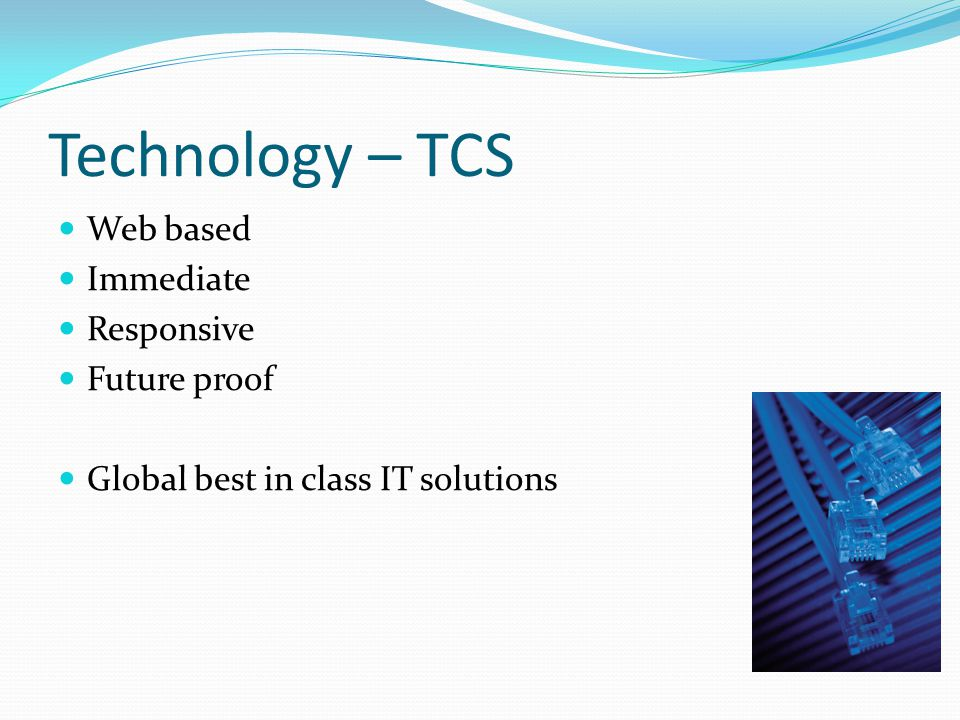 Technology – TCS Web based Immediate Responsive Future proof Global best in class IT solutions