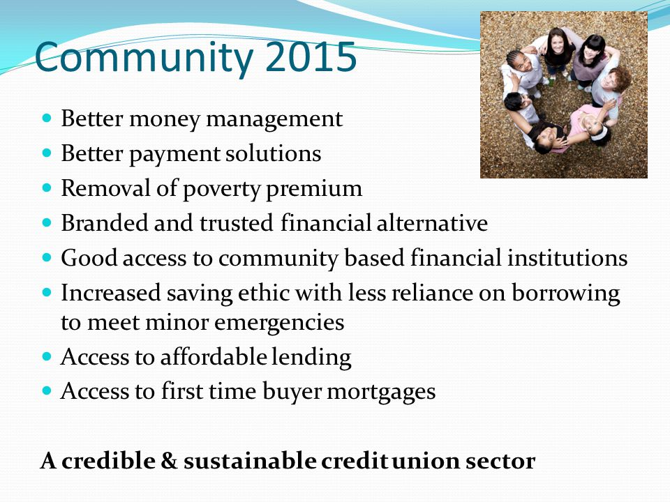 Community 2015 Better money management Better payment solutions Removal of poverty premium Branded and trusted financial alternative Good access to community based financial institutions Increased saving ethic with less reliance on borrowing to meet minor emergencies Access to affordable lending Access to first time buyer mortgages A credible & sustainable credit union sector