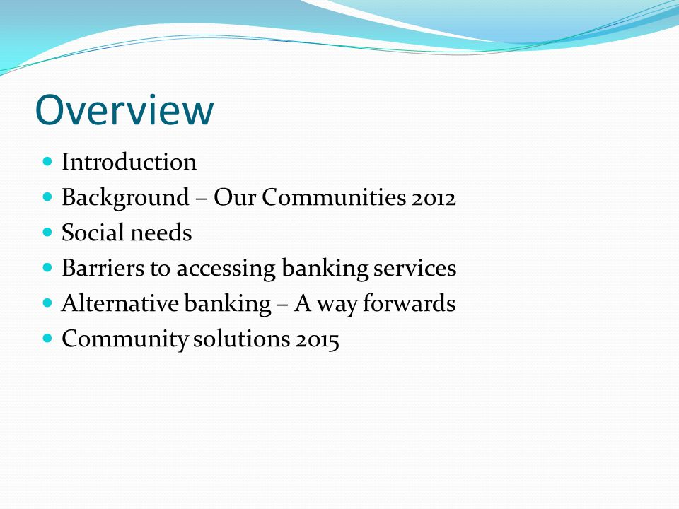 Overview Introduction Background – Our Communities 2012 Social needs Barriers to accessing banking services Alternative banking – A way forwards Community solutions 2015