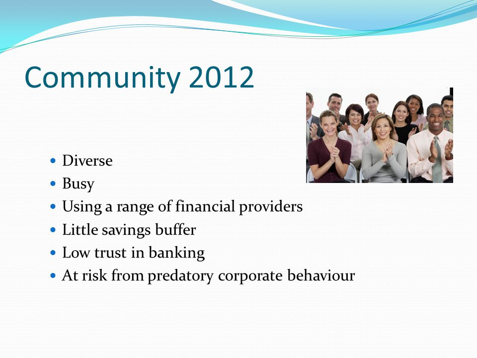 Community 2012 Diverse Busy Using a range of financial providers Little savings buffer Low trust in banking At risk from predatory corporate behaviour
