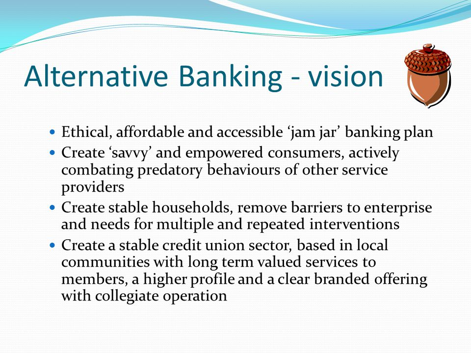 Alternative Banking - vision Ethical, affordable and accessible jam jar banking plan Create savvy and empowered consumers, actively combating predatory behaviours of other service providers Create stable households, remove barriers to enterprise and needs for multiple and repeated interventions Create a stable credit union sector, based in local communities with long term valued services to members, a higher profile and a clear branded offering with collegiate operation