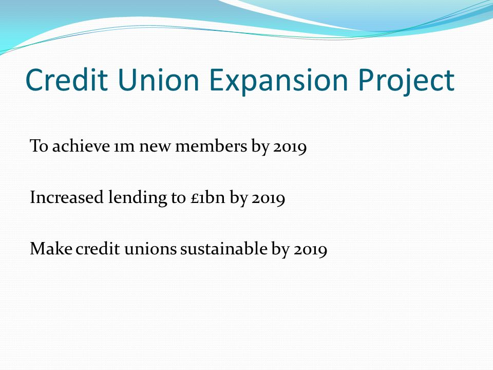 Credit Union Expansion Project To achieve 1m new members by 2019 Increased lending to £1bn by 2019 Make credit unions sustainable by 2019