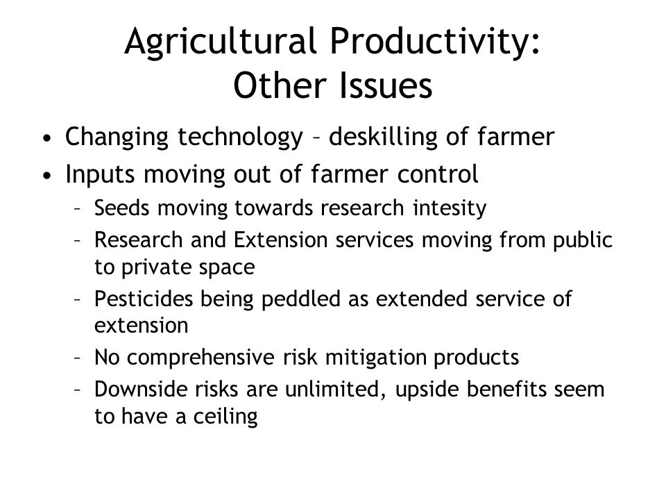 Agricultural Productivity: Other Issues Changing technology – deskilling of farmer Inputs moving out of farmer control –Seeds moving towards research intesity –Research and Extension services moving from public to private space –Pesticides being peddled as extended service of extension –No comprehensive risk mitigation products –Downside risks are unlimited, upside benefits seem to have a ceiling