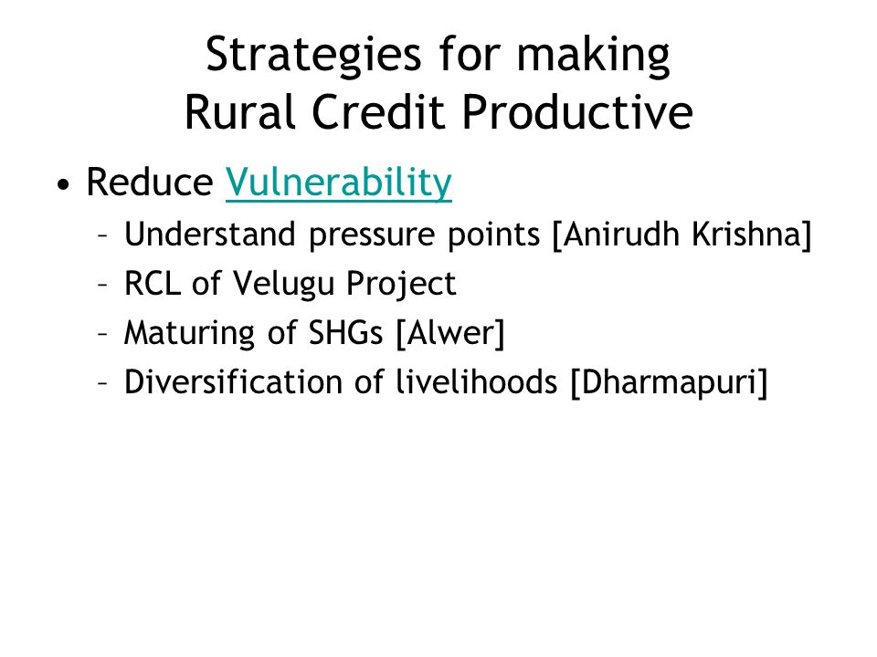 Strategies for making Rural Credit Productive Reduce VulnerabilityVulnerability –Understand pressure points [Anirudh Krishna] –RCL of Velugu Project –Maturing of SHGs [Alwer] –Diversification of livelihoods [Dharmapuri]