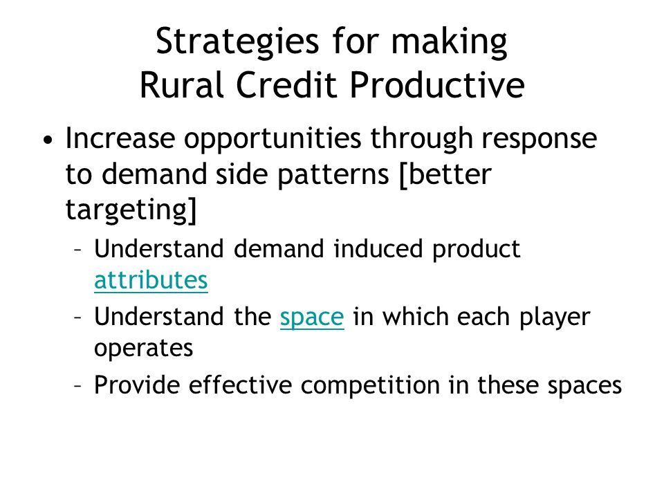 Strategies for making Rural Credit Productive Increase opportunities through response to demand side patterns [better targeting] –Understand demand induced product attributes attributes –Understand the space in which each player operatesspace –Provide effective competition in these spaces