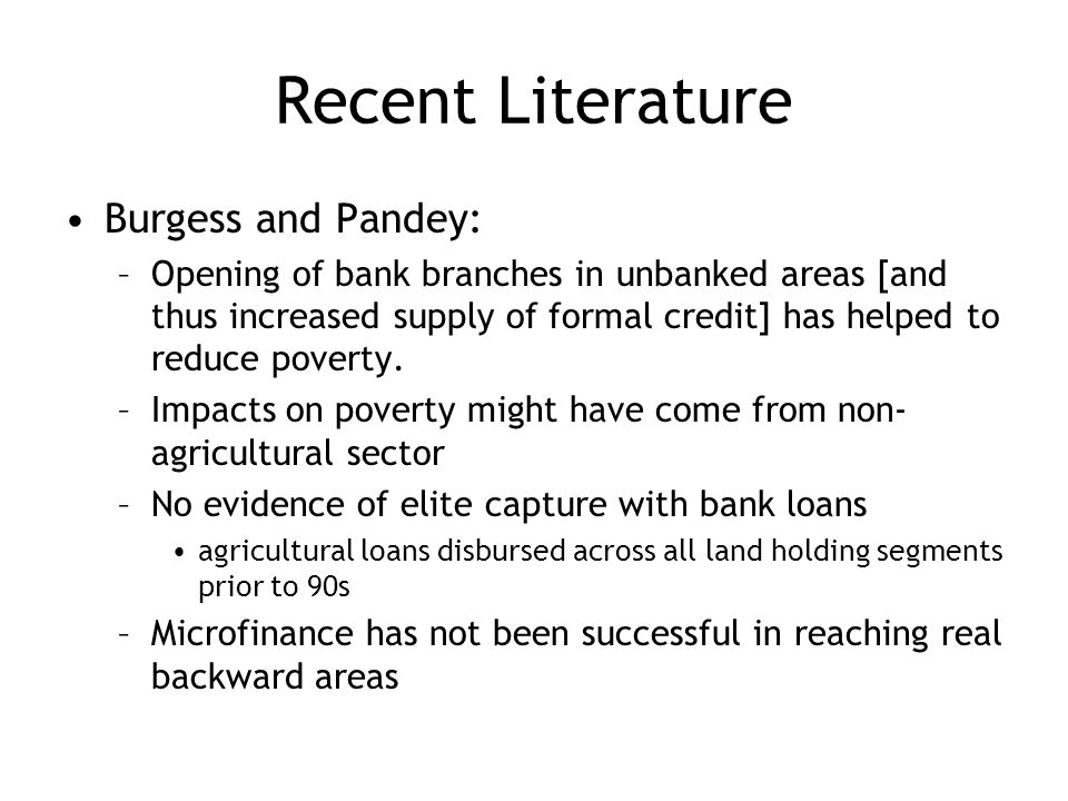 Recent Literature Burgess and Pandey: –Opening of bank branches in unbanked areas [and thus increased supply of formal credit] has helped to reduce poverty.