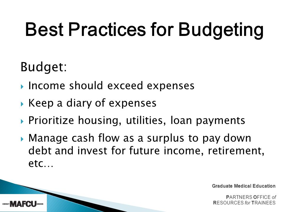 Budget: Income should exceed expenses Keep a diary of expenses Prioritize housing, utilities, loan payments Manage cash flow as a surplus to pay down debt and invest for future income, retirement, etc… Graduate Medical Education PARTNERS OFFICE of RESOURCES for TRAINEES Best Practices for Budgeting