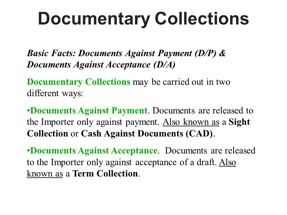 Documentary Collections Basic Facts: Documents Against Payment (D/P) & Documents Against Acceptance (D/A) Documentary Collections may be carried out in two different ways: Documents Against Payment.