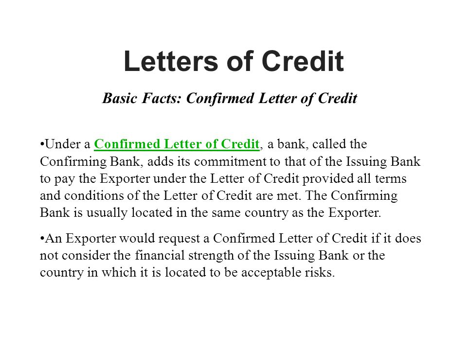 Letters of Credit Basic Facts: Confirmed Letter of Credit Under a Confirmed Letter of Credit, a bank, called the Confirming Bank, adds its commitment to that of the Issuing Bank to pay the Exporter under the Letter of Credit provided all terms and conditions of the Letter of Credit are met.
