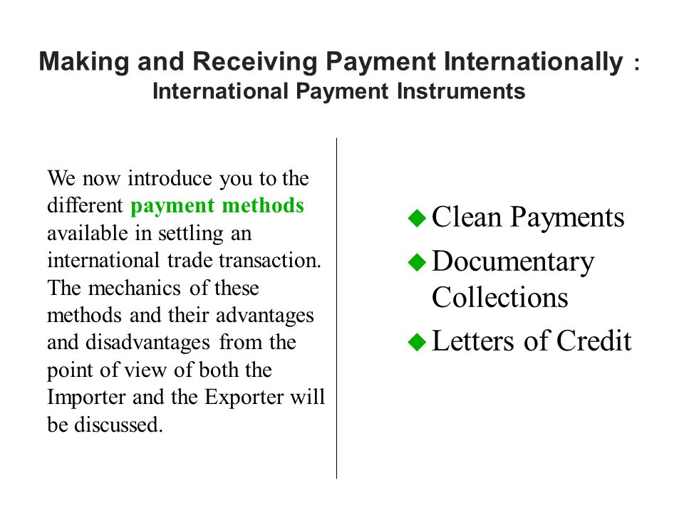 Making and Receiving Payment Internationally : International Payment Instruments u Clean Payments u Documentary Collections u Letters of Credit We now introduce you to the different payment methods available in settling an international trade transaction.