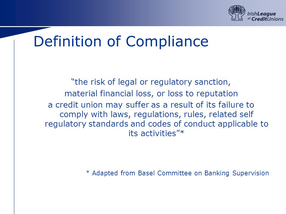 Definition of Compliance the risk of legal or regulatory sanction, material financial loss, or loss to reputation a credit union may suffer as a result of its failure to comply with laws, regulations, rules, related self regulatory standards and codes of conduct applicable to its activities* * Adapted from Basel Committee on Banking Supervision