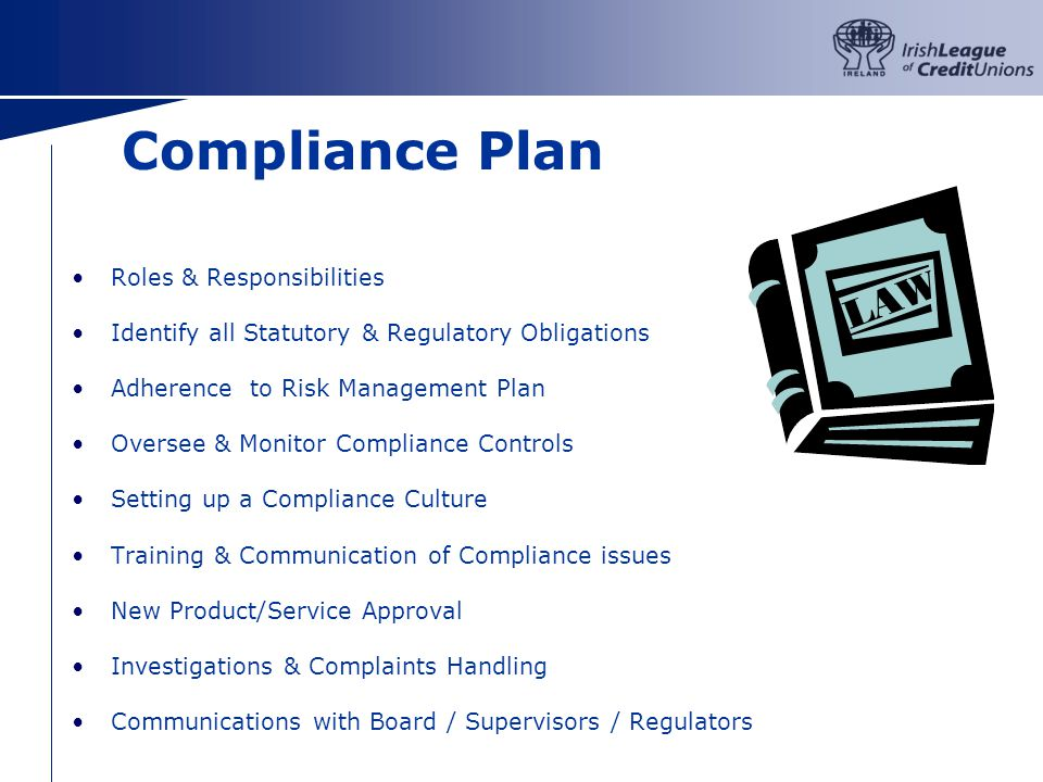 Compliance Plan Roles & Responsibilities Identify all Statutory & Regulatory Obligations Adherence to Risk Management Plan Oversee & Monitor Compliance Controls Setting up a Compliance Culture Training & Communication of Compliance issues New Product/Service Approval Investigations & Complaints Handling Communications with Board / Supervisors / Regulators