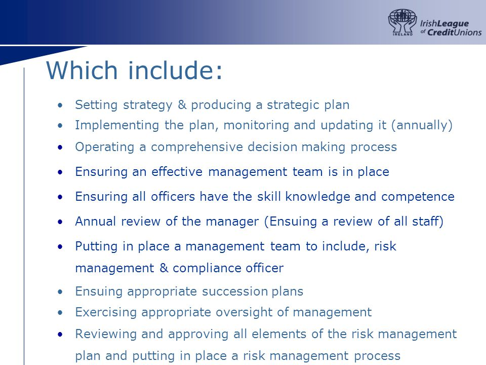 Which include: Setting strategy & producing a strategic plan Implementing the plan, monitoring and updating it (annually) Operating a comprehensive decision making process Ensuring an effective management team is in place Ensuring all officers have the skill knowledge and competence Annual review of the manager (Ensuing a review of all staff) Putting in place a management team to include, risk management & compliance officer Ensuing appropriate succession plans Exercising appropriate oversight of management Reviewing and approving all elements of the risk management plan and putting in place a risk management process