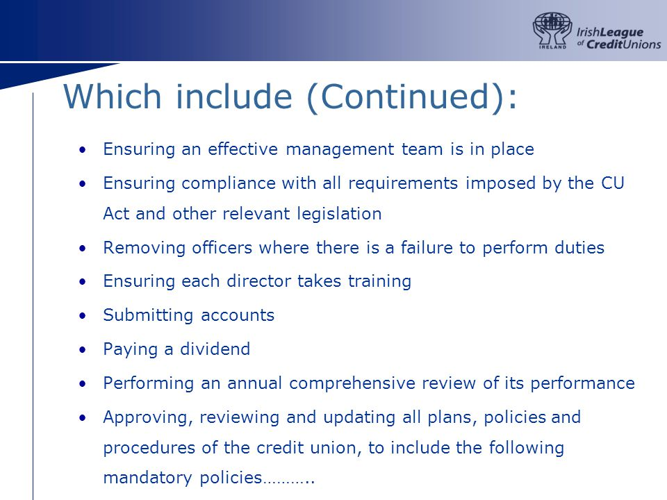 Which include (Continued): Ensuring an effective management team is in place Ensuring compliance with all requirements imposed by the CU Act and other relevant legislation Removing officers where there is a failure to perform duties Ensuring each director takes training Submitting accounts Paying a dividend Performing an annual comprehensive review of its performance Approving, reviewing and updating all plans, policies and procedures of the credit union, to include the following mandatory policies………..