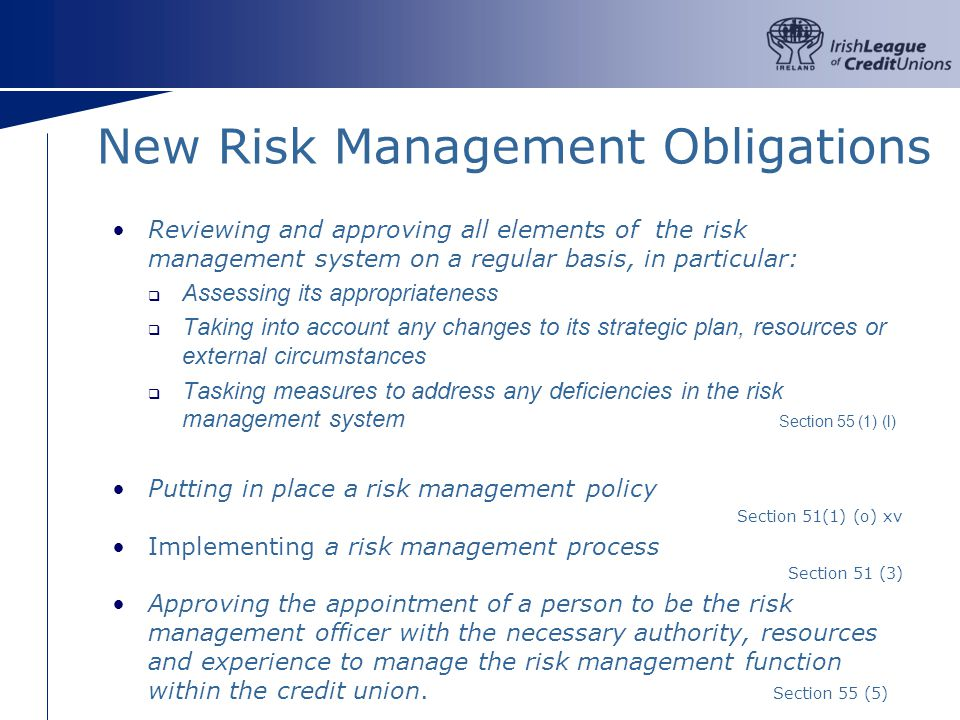 New Risk Management Obligations Reviewing and approving all elements of the risk management system on a regular basis, in particular: Assessing its appropriateness Taking into account any changes to its strategic plan, resources or external circumstances Tasking measures to address any deficiencies in the risk management system Section 55 (1) (l) Putting in place a risk management policy Section 51(1) (o) xv Implementing a risk management process Section 51 (3) Approving the appointment of a person to be the risk management officer with the necessary authority, resources and experience to manage the risk management function within the credit union.