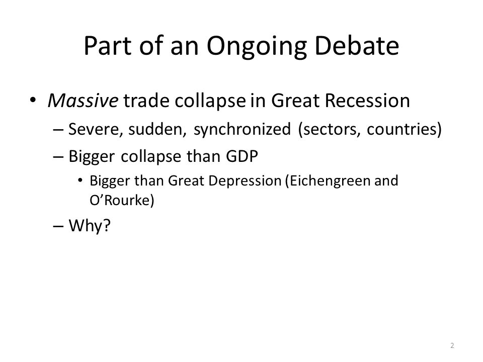 Part of an Ongoing Debate Massive trade collapse in Great Recession – Severe, sudden, synchronized (sectors, countries) – Bigger collapse than GDP Bigger than Great Depression (Eichengreen and ORourke) – Why.