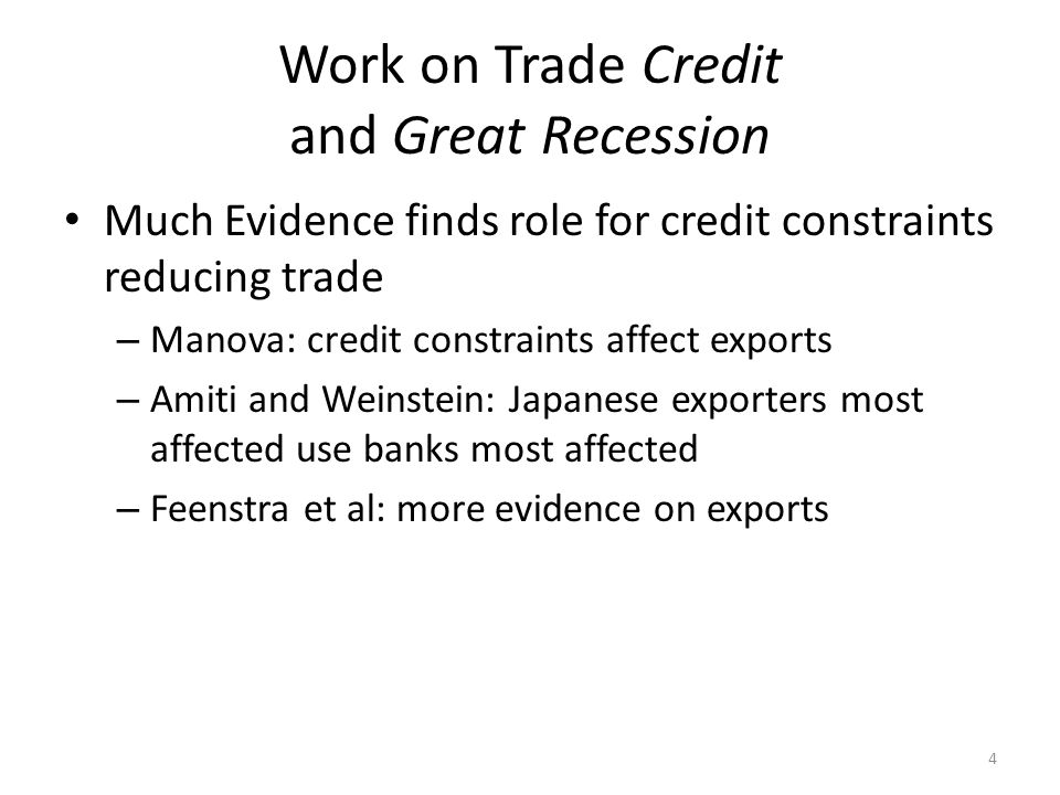 Work on Trade Credit and Great Recession Much Evidence finds role for credit constraints reducing trade – Manova: credit constraints affect exports – Amiti and Weinstein: Japanese exporters most affected use banks most affected – Feenstra et al: more evidence on exports 4