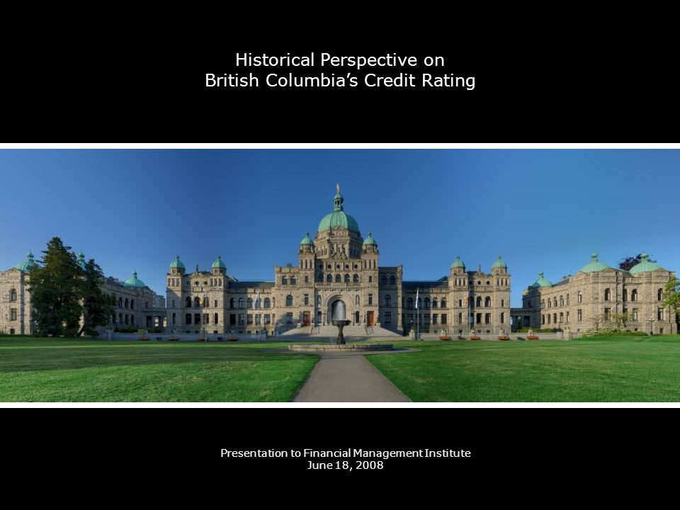 Historical Perspective on British Columbias Credit Rating Presentation to Financial Management Institute June 18, 2008
