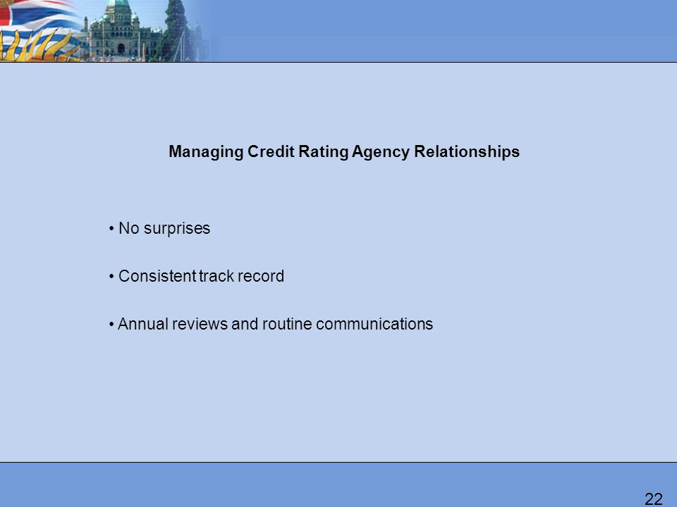Managing Credit Rating Agency Relationships No surprises Consistent track record Annual reviews and routine communications 22