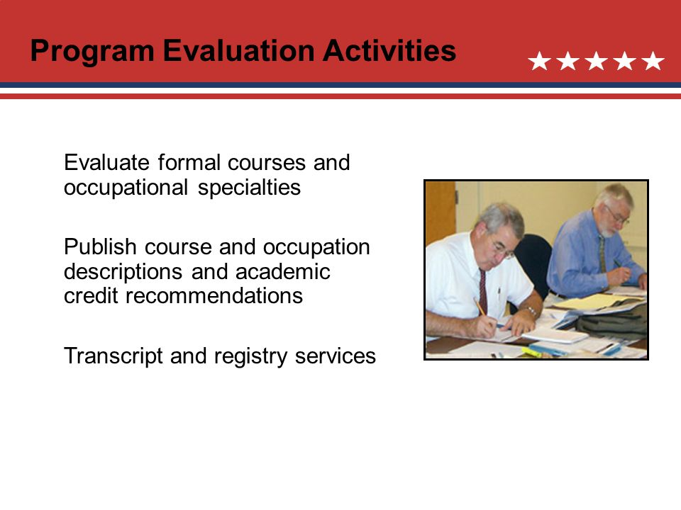 Program Evaluation Activities Evaluate formal courses and occupational specialties Publish course and occupation descriptions and academic credit recommendations Transcript and registry services