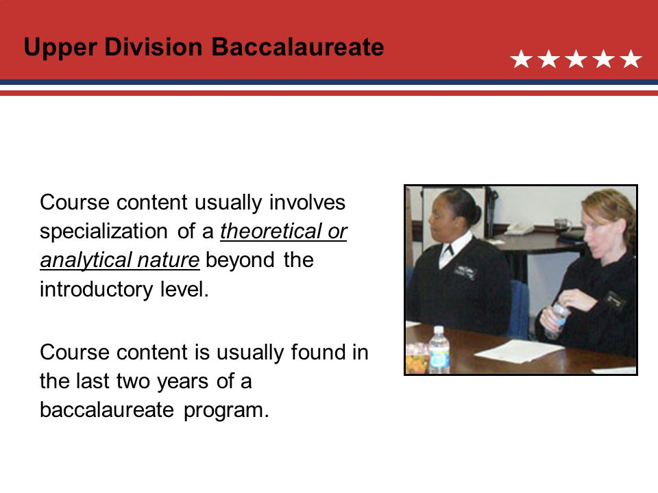 Upper Division Baccalaureate Course content usually involves specialization of a theoretical or analytical nature beyond the introductory level.