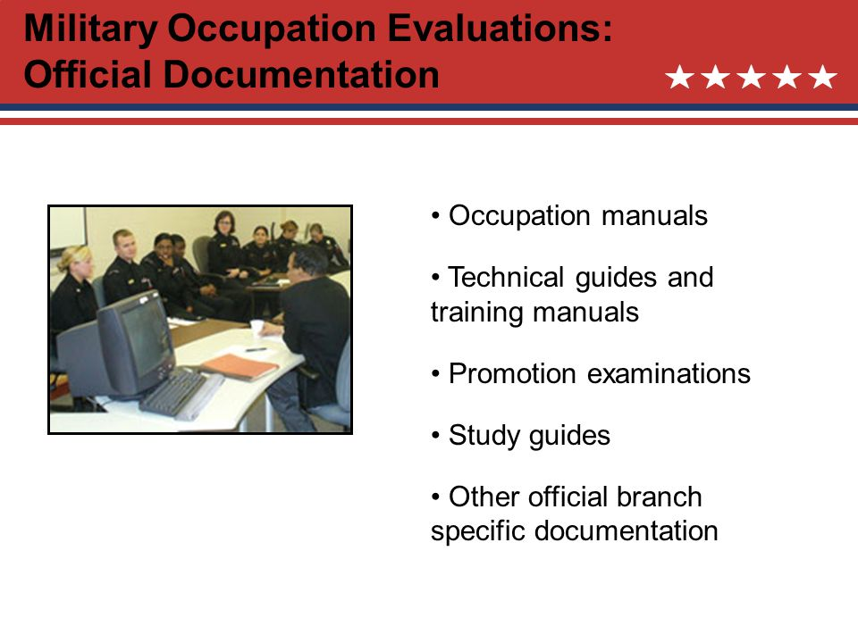 Military Occupation Evaluations: Official Documentation Occupation manuals Technical guides and training manuals Promotion examinations Study guides Other official branch specific documentation