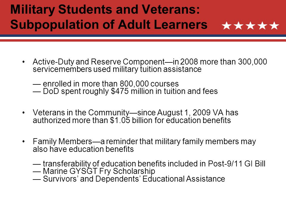 Military Students and Veterans: Subpopulation of Adult Learners Active-Duty and Reserve Componentin 2008 more than 300,000 servicemembers used military tuition assistance enrolled in more than 800,000 courses DoD spent roughly $475 million in tuition and fees Veterans in the Communitysince August 1, 2009 VA has authorized more than $1.05 billion for education benefits Family Membersa reminder that military family members may also have education benefits transferability of education benefits included in Post-9/11 GI Bill Marine GYSGT Fry Scholarship Survivors and Dependents Educational Assistance