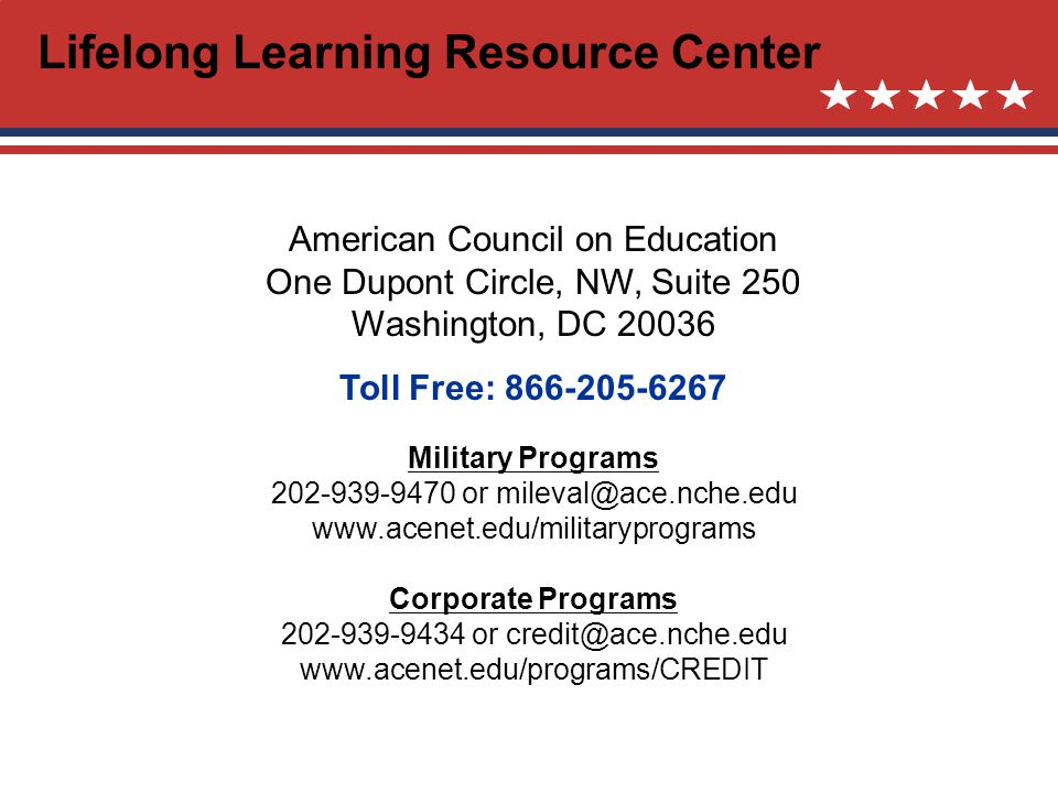 American Council on Education One Dupont Circle, NW, Suite 250 Washington, DC 20036 Toll Free: 866-205-6267 Military Programs 202-939-9470 or mileval@ace.nche.edu www.acenet.edu/militaryprograms Corporate Programs 202-939-9434 or credit@ace.nche.edu www.acenet.edu/programs/CREDIT Lifelong Learning Resource Center