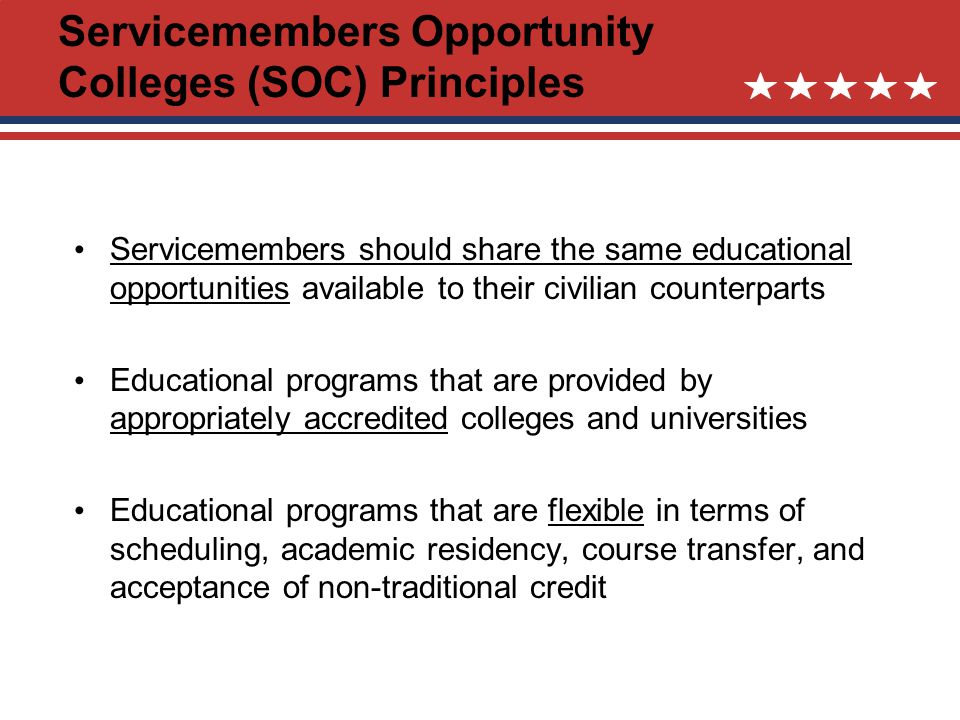 Servicemembers should share the same educational opportunities available to their civilian counterparts Educational programs that are provided by appropriately accredited colleges and universities Educational programs that are flexible in terms of scheduling, academic residency, course transfer, and acceptance of non-traditional credit Servicemembers Opportunity Colleges (SOC) Principles