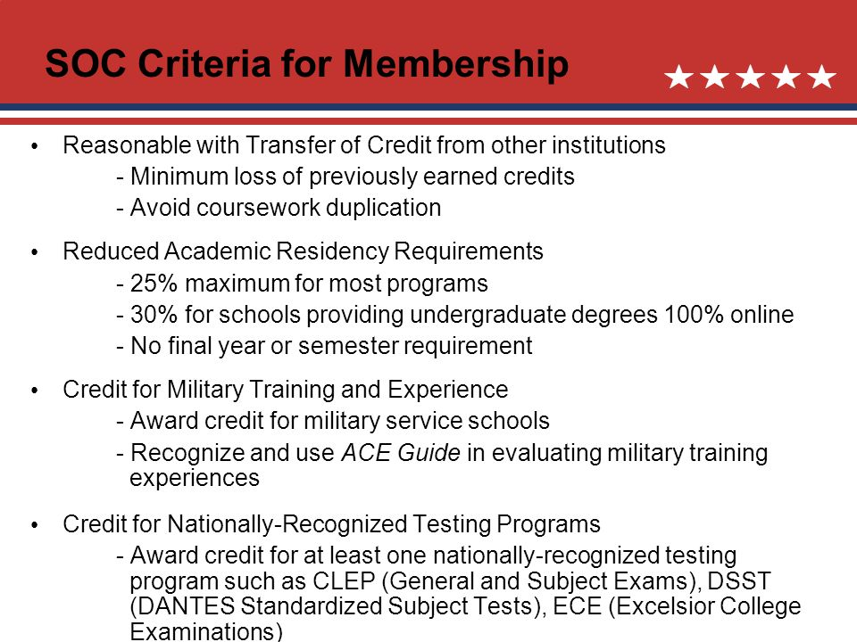 Reasonable with Transfer of Credit from other institutions - Minimum loss of previously earned credits - Avoid coursework duplication Reduced Academic Residency Requirements - 25% maximum for most programs - 30% for schools providing undergraduate degrees 100% online - No final year or semester requirement Credit for Military Training and Experience - Award credit for military service schools - Recognize and use ACE Guide in evaluating military training experiences Credit for Nationally-Recognized Testing Programs - Award credit for at least one nationally-recognized testing program such as CLEP (General and Subject Exams), DSST (DANTES Standardized Subject Tests), ECE (Excelsior College Examinations) SOC Criteria for Membership