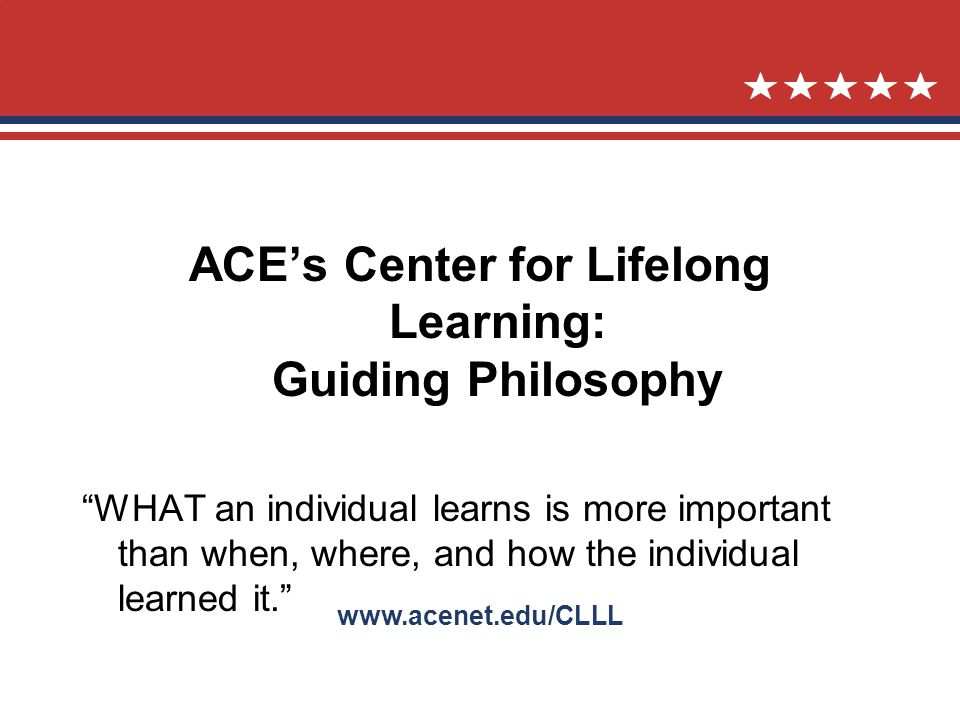 www.acenet.edu/CLLL ACEs Center for Lifelong Learning: Guiding Philosophy WHAT an individual learns is more important than when, where, and how the individual learned it.