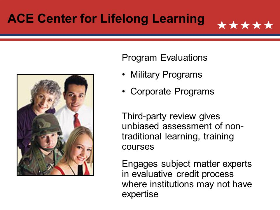 ACE Center for Lifelong Learning Program Evaluations Military Programs Corporate Programs Third-party review gives unbiased assessment of non- traditional learning, training courses Engages subject matter experts in evaluative credit process where institutions may not have expertise