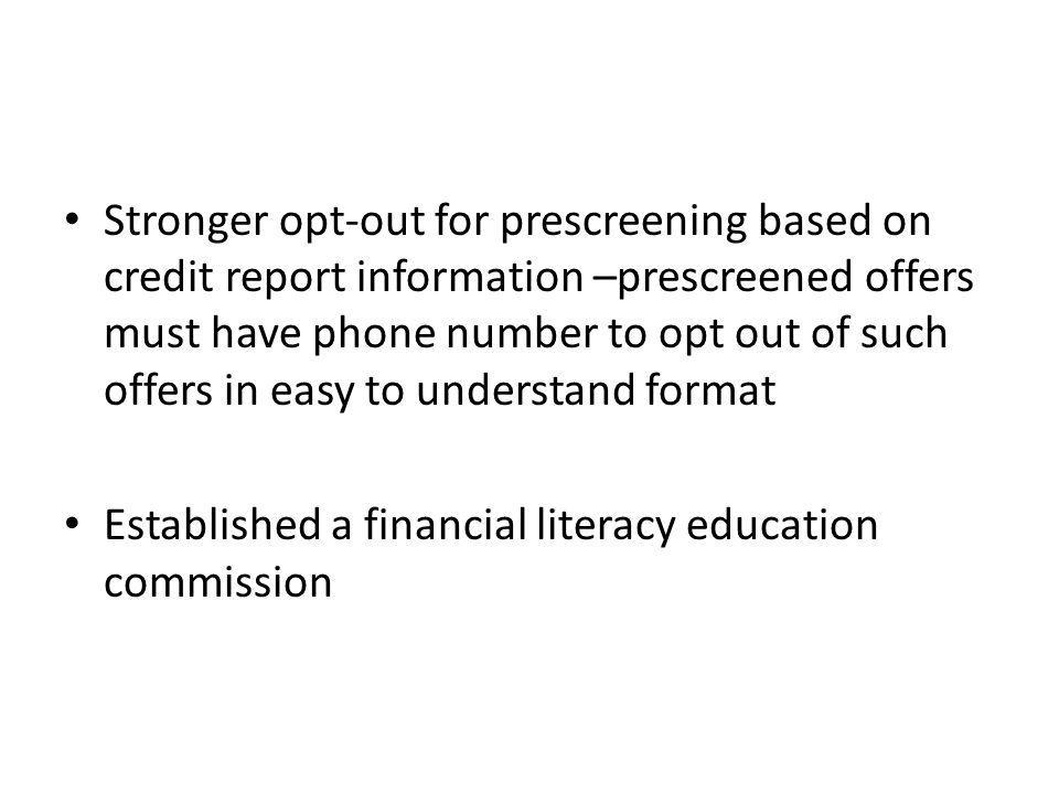 Stronger opt-out for prescreening based on credit report information –prescreened offers must have phone number to opt out of such offers in easy to understand format Established a financial literacy education commission