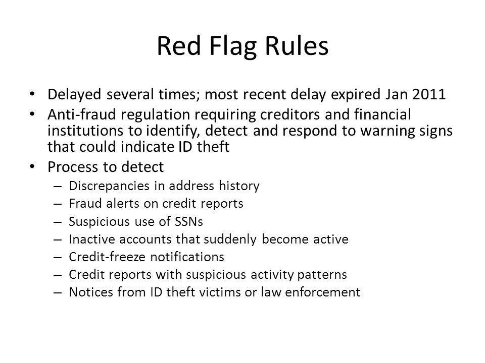Red Flag Rules Delayed several times; most recent delay expired Jan 2011 Anti-fraud regulation requiring creditors and financial institutions to identify, detect and respond to warning signs that could indicate ID theft Process to detect – Discrepancies in address history – Fraud alerts on credit reports – Suspicious use of SSNs – Inactive accounts that suddenly become active – Credit-freeze notifications – Credit reports with suspicious activity patterns – Notices from ID theft victims or law enforcement