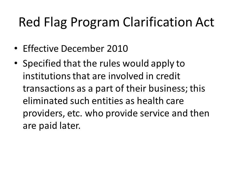 Red Flag Program Clarification Act Effective December 2010 Specified that the rules would apply to institutions that are involved in credit transactions as a part of their business; this eliminated such entities as health care providers, etc.