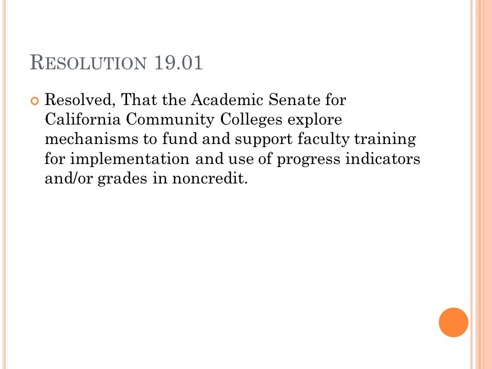 R ESOLUTION 19.01 Resolved, That the Academic Senate for California Community Colleges explore mechanisms to fund and support faculty training for implementation and use of progress indicators and/or grades in noncredit.