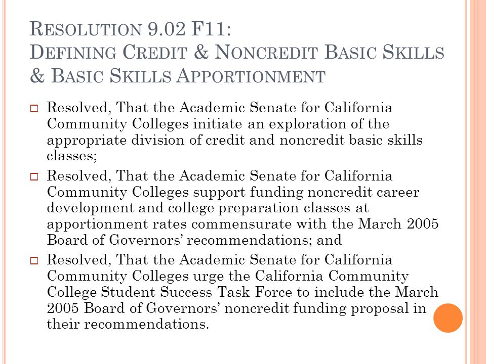 R ESOLUTION 9.02 F11: D EFINING C REDIT & N ONCREDIT B ASIC S KILLS & B ASIC S KILLS A PPORTIONMENT Resolved, That the Academic Senate for California Community Colleges initiate an exploration of the appropriate division of credit and noncredit basic skills classes; Resolved, That the Academic Senate for California Community Colleges support funding noncredit career development and college preparation classes at apportionment rates commensurate with the March 2005 Board of Governors recommendations; and Resolved, That the Academic Senate for California Community Colleges urge the California Community College Student Success Task Force to include the March 2005 Board of Governors noncredit funding proposal in their recommendations.