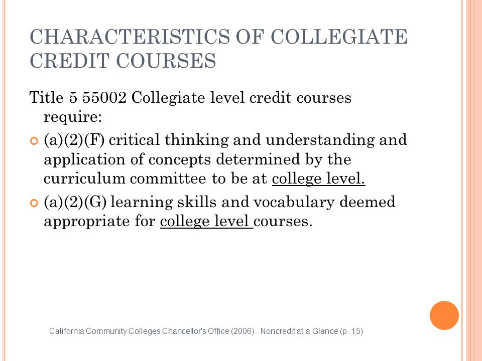 CHARACTERISTICS OF COLLEGIATE CREDIT COURSES Title 5 55002 Collegiate level credit courses require: (a)(2)(F) critical thinking and understanding and application of concepts determined by the curriculum committee to be at college level.