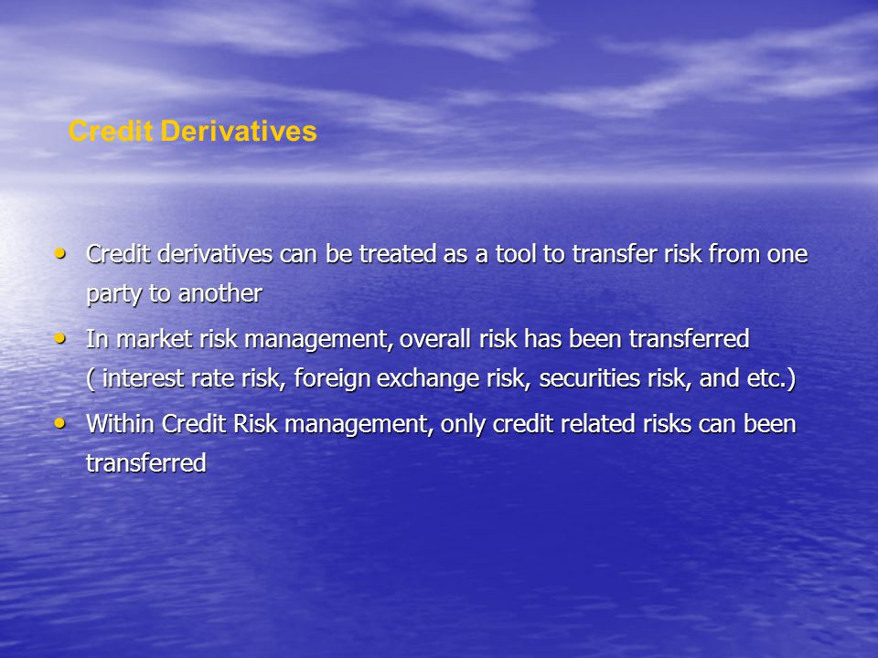 Credit derivatives can be treated as a tool to transfer risk from one party to another Credit derivatives can be treated as a tool to transfer risk from one party to another In market risk management, overall risk has been transferred ( interest rate risk, foreign exchange risk, securities risk, and etc.) In market risk management, overall risk has been transferred ( interest rate risk, foreign exchange risk, securities risk, and etc.) Within Credit Risk management, only credit related risks can been transferred Within Credit Risk management, only credit related risks can been transferred Credit Derivatives