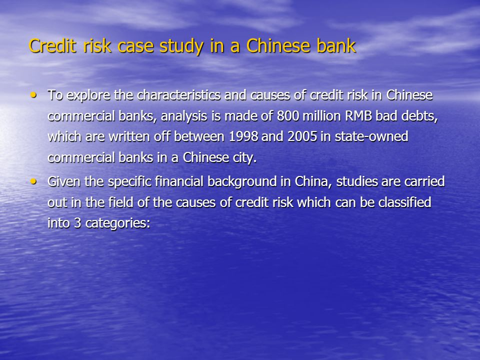 Credit risk case study in a Chinese bank Credit risk case study in a Chinese bank To explore the characteristics and causes of credit risk in Chinese commercial banks, analysis is made of 800 million RMB bad debts, which are written off between 1998 and 2005 in state-owned commercial banks in a Chinese city.