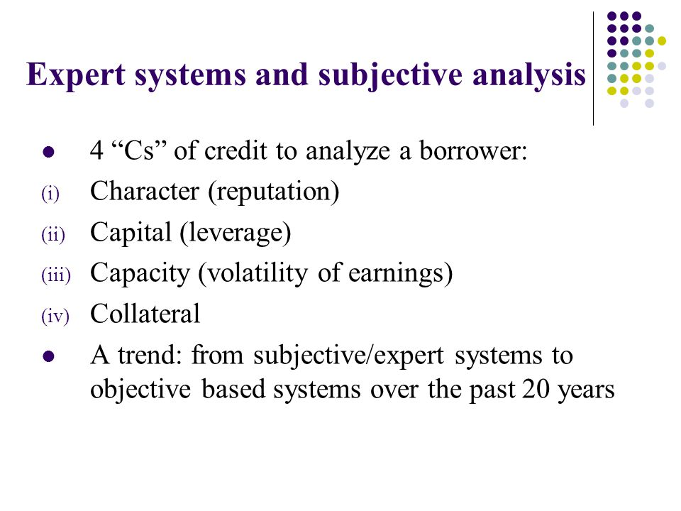 Expert systems and subjective analysis 4 Cs of credit to analyze a borrower: (i) Character (reputation) (ii) Capital (leverage) (iii) Capacity (volatility of earnings) (iv) Collateral A trend: from subjective/expert systems to objective based systems over the past 20 years