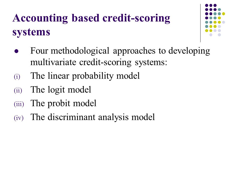 Accounting based credit-scoring systems Four methodological approaches to developing multivariate credit-scoring systems: (i) The linear probability model (ii) The logit model (iii) The probit model (iv) The discriminant analysis model