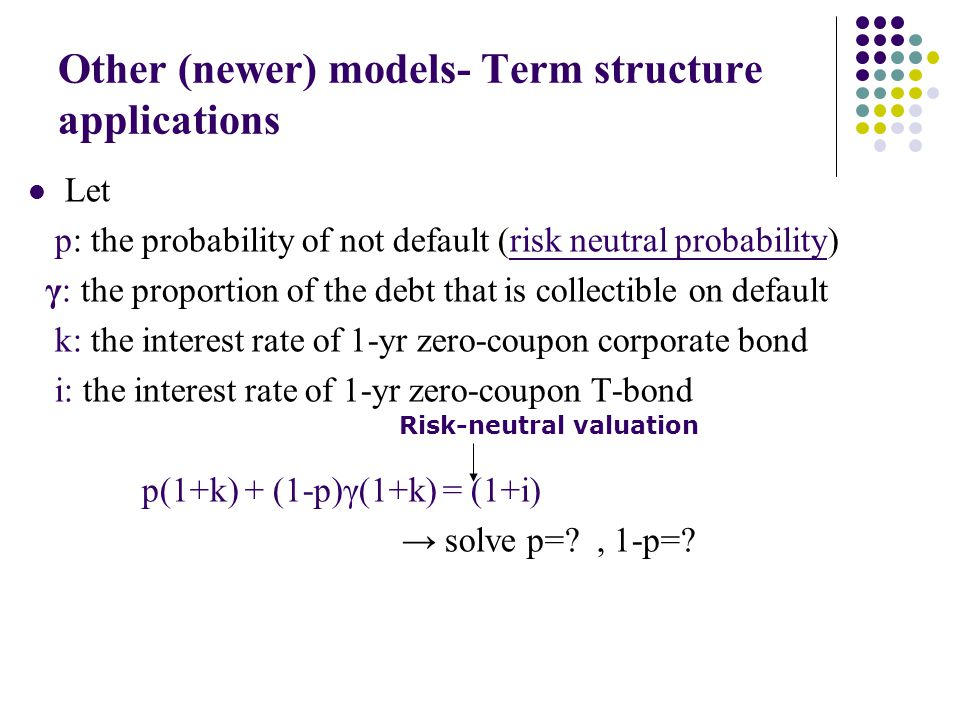 Other (newer) models- Term structure applications Let p: the probability of not default (risk neutral probability) γ: the proportion of the debt that is collectible on default k: the interest rate of 1-yr zero-coupon corporate bond i: the interest rate of 1-yr zero-coupon T-bond p(1+k) + (1-p)γ(1+k) = (1+i) solve p= , 1-p=.