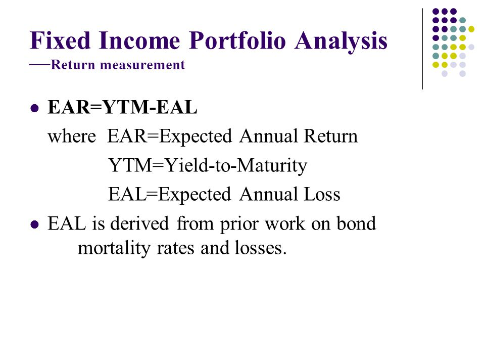 Fixed Income Portfolio Analysis Return measurement EAR=YTM-EAL where EAR=Expected Annual Return YTM=Yield-to-Maturity EAL=Expected Annual Loss EAL is derived from prior work on bond mortality rates and losses.
