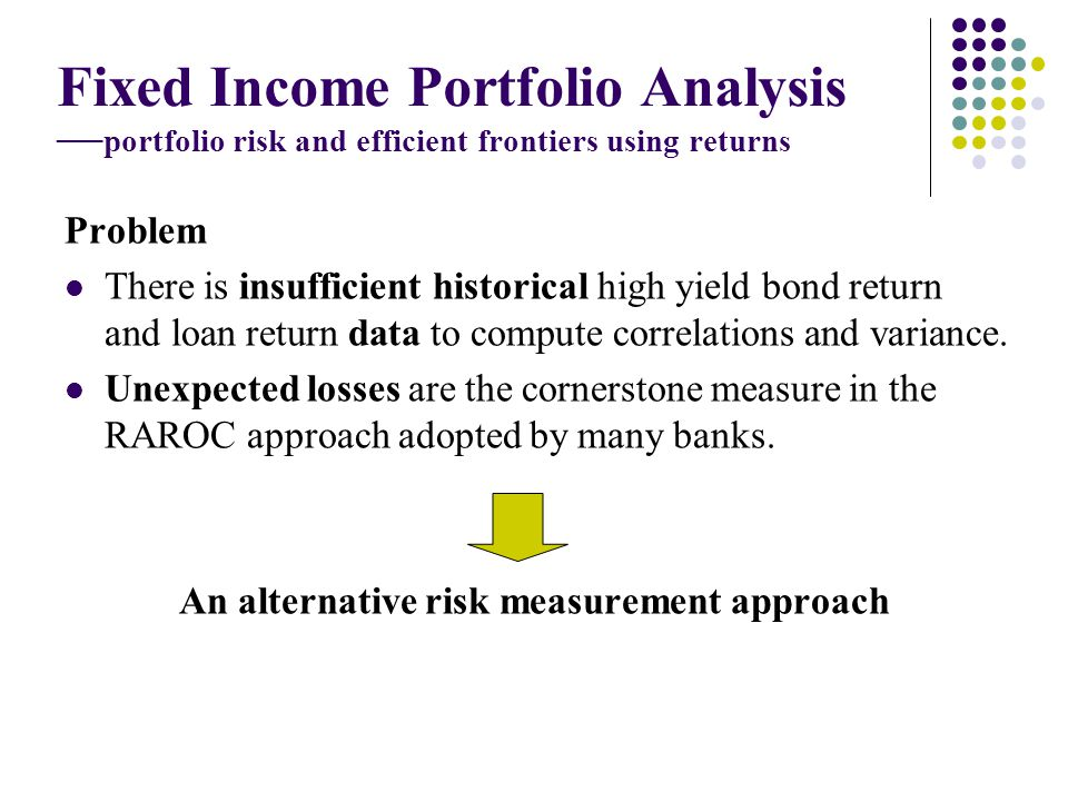 Fixed Income Portfolio Analysis portfolio risk and efficient frontiers using returns Problem There is insufficient historical high yield bond return and loan return data to compute correlations and variance.