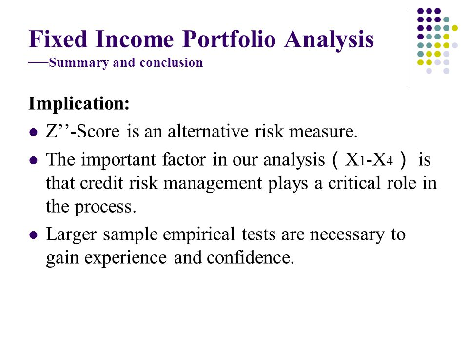 Fixed Income Portfolio Analysis Summary and conclusion Implication: Z-Score is an alternative risk measure.