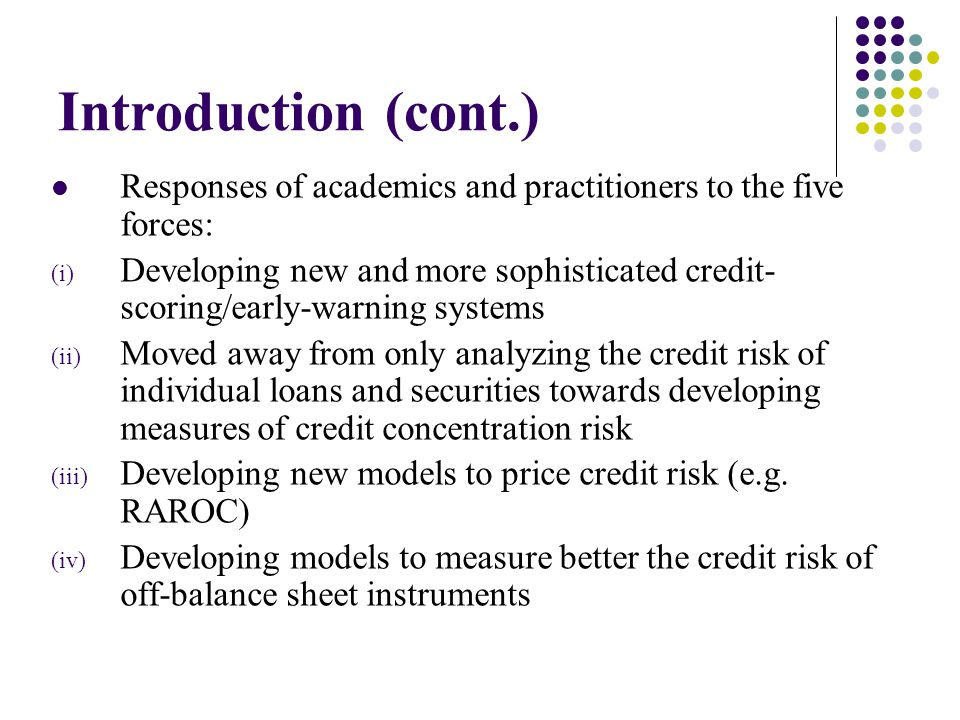 Introduction (cont.) Responses of academics and practitioners to the five forces: (i) Developing new and more sophisticated credit- scoring/early-warning systems (ii) Moved away from only analyzing the credit risk of individual loans and securities towards developing measures of credit concentration risk (iii) Developing new models to price credit risk (e.g.